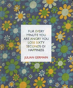 Julian Germain: For Every Minute You Are Angry You Lose Sixty Seconds of Happiness