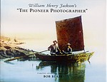 William Henry Jackson: William Henry Jackson's The Pioneer Photographer